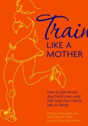 Train Like a Mother: How to Get Across Any Finish Line