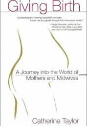 Giving Birth: A Journey Into the World of Mothers and Midwives