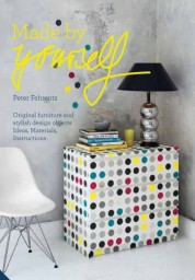 Made By Yourself: 100 Percent Handmade Designer DIY Projects for the Home
